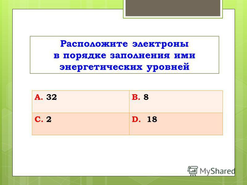Расположите электроны в порядке заполнения ими энергетических уровней А. 32В. 8 С. 2D. 18