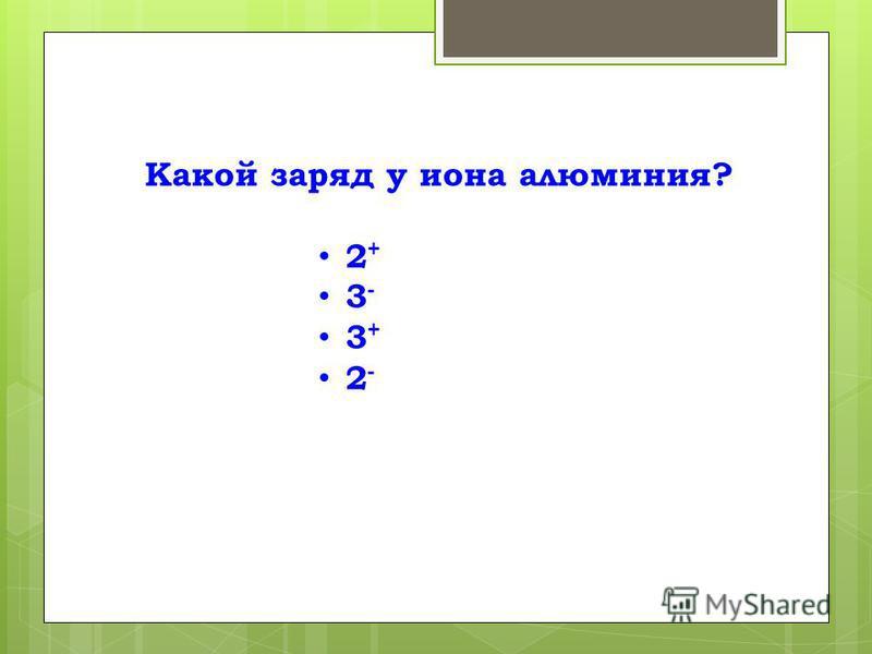 Какой заряд у иона алюминия? 2 + 3 - 3 + 2 -