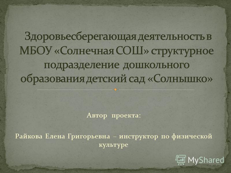 Автор проекта: Райкова Елена Григорьевна – инструктор по физической культуре