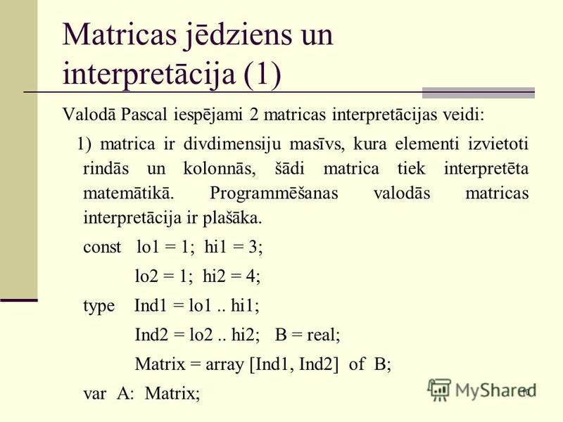 10 Matricas jēdziens un interpretācija (1) Valodā Pascal iespējami 2 matricas interpretācijas veidi: 1) matrica ir divdimensiju masīvs, kura elementi izvietoti rindās un kolonnās, šādi matrica tiek interpretēta matemātikā. Programmēšanas valodās matr