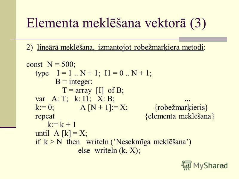 15 Elementa meklēšana vektorā (3) 2) lineārā meklēšana, izmantojot robežmarķiera metodi: const N = 500; type I = 1.. N + 1; I1 = 0.. N + 1; B = integer; T = array [I] of B; var A: T; k: I1; X: B;... k:= 0; A [N + 1]:= X; {robežmarķieris} repeat {elem