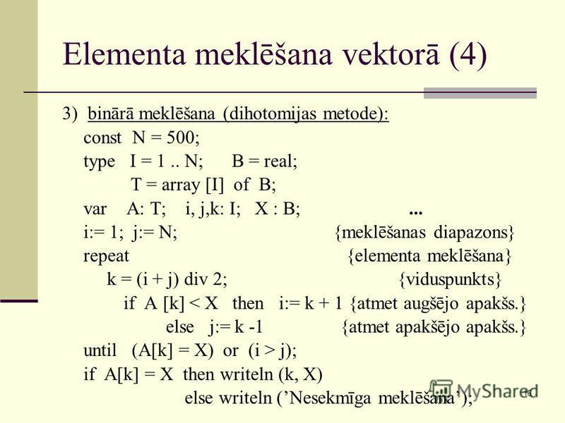 16 Elementa meklēšana vektorā (4) 3) binārā meklēšana (dihotomijas metode): const N = 500; type I = 1.. N; B = real; T = array [I] of B; var A: T; i, j,k: I; X : B;... i:= 1; j:= N; {meklēšanas diapazons} repeat {elementa meklēšana} k = (i + j) div 2