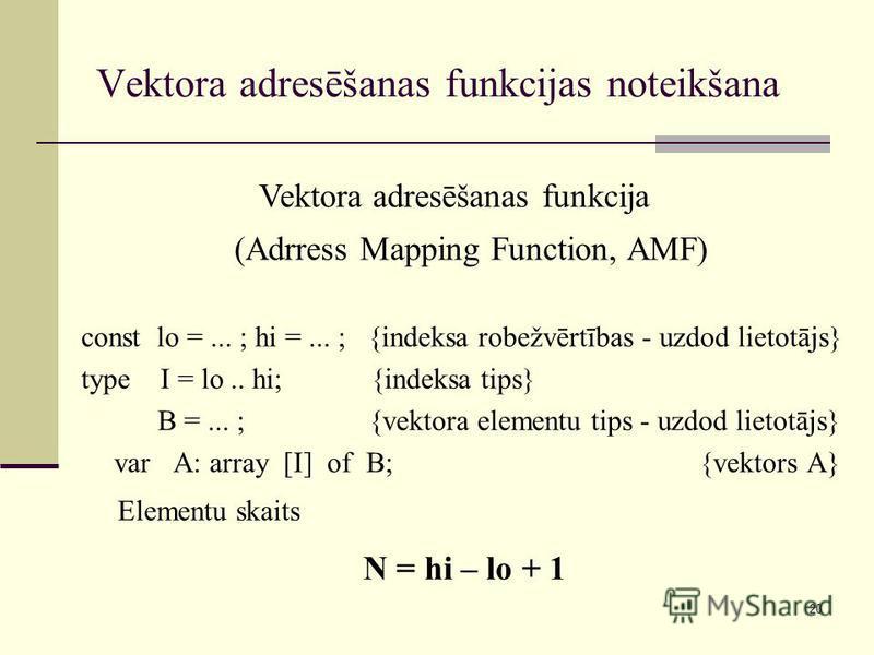 20 Vektora adresēšanas funkcijas noteikšana const lo =... ; hi =... ; {indeksa robežvērtības - uzdod lietotājs} type I = lo.. hi; {indeksa tips} B =... ; {vektora elementu tips - uzdod lietotājs} var A: array [I] of B; {vektors A} Elementu skaits N =