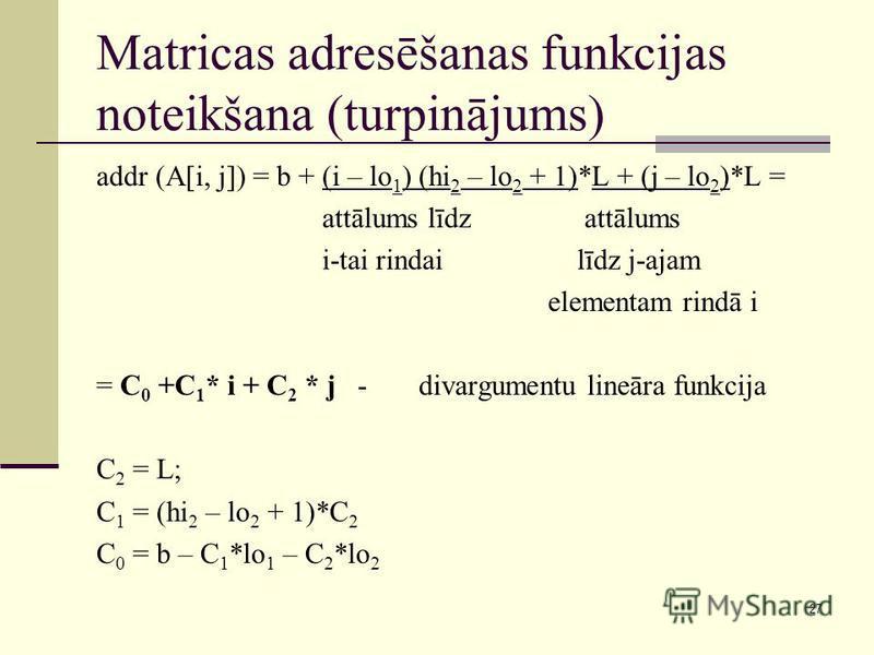 27 Matricas adresēšanas funkcijas noteikšana (turpinājums) addr (A[i, j]) = b + (i – lo 1 ) (hi 2 – lo 2 + 1)*L + (j – lo 2 )*L = attālums līdz attālums i-tai rindai līdz j-ajam elementam rindā i = C 0 +C 1 * i + C 2 * j - divargumentu lineāra funkci