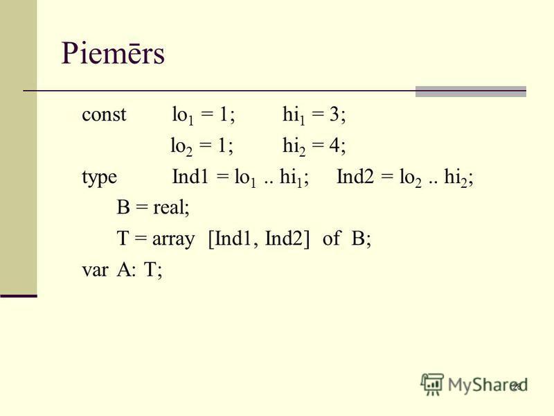 28 Piemērs constlo 1 = 1; hi 1 = 3; lo 2 = 1;hi 2 = 4; typeInd1 = lo 1.. hi 1 ; Ind2 = lo 2.. hi 2 ; B = real; T = array [Ind1, Ind2] of B; varA: T;