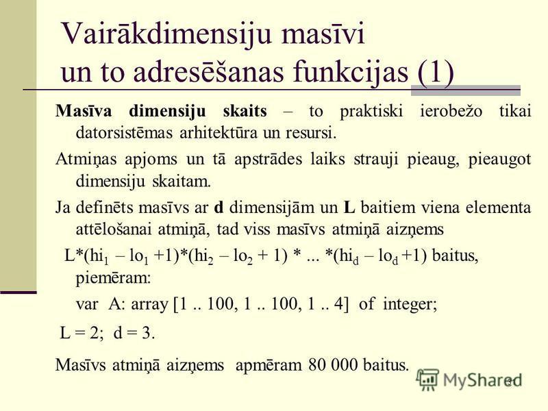 31 Vairākdimensiju masīvi un to adresēšanas funkcijas (1) Masīva dimensiju skaits – to praktiski ierobežo tikai datorsistēmas arhitektūra un resursi. Atmiņas apjoms un tā apstrādes laiks strauji pieaug, pieaugot dimensiju skaitam. Ja definēts masīvs