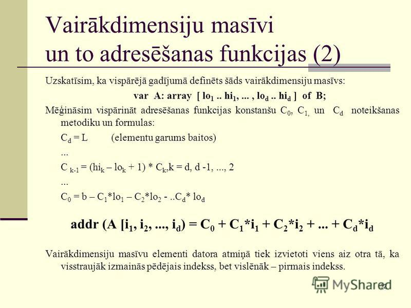 32 Vairākdimensiju masīvi un to adresēšanas funkcijas (2) Uzskatīsim, ka vispārējā gadījumā definēts šāds vairākdimensiju masīvs: var A: array [ lo 1.. hi 1,..., lo d.. hi d ] of B; Mēģināsim vispārināt adresēšanas funkcijas konstanšu C 0, C 1, un C