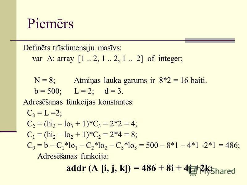 33 Piemērs Definēts trīsdimensiju masīvs: var A: array [1.. 2, 1.. 2, 1.. 2] of integer; N = 8; Atmiņas lauka garums ir 8*2 = 16 baiti. b = 500; L = 2; d = 3. Adresēšanas funkcijas konstantes: C 3 = L =2; C 2 = (hi 3 – lo 3 + 1)*C 3 = 2*2 = 4; C 1 =
