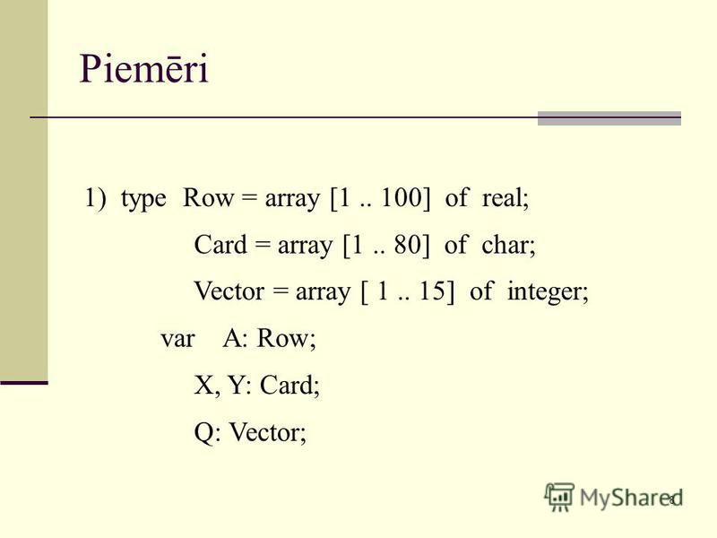 8 Piemēri 1) type Row = array [1.. 100] of real; Card = array [1.. 80] of char; Vector = array [ 1.. 15] of integer; var A: Row; X, Y: Card; Q: Vector;
