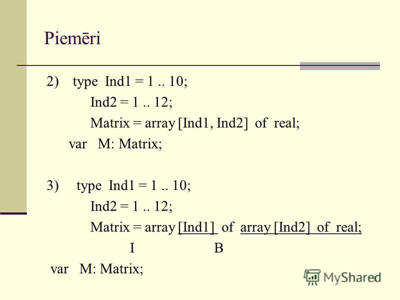 9 Piemēri 2) type Ind1 = 1.. 10; Ind2 = 1.. 12; Matrix = array [Ind1, Ind2] of real; var M: Matrix; 3) type Ind1 = 1.. 10; Ind2 = 1.. 12; Matrix = array [Ind1] of array [Ind2] of real; I B var M: Matrix;