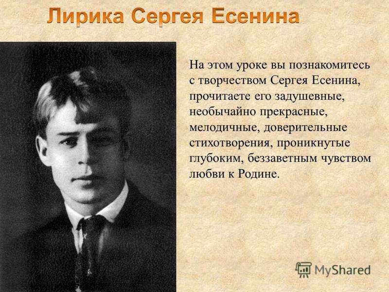 На этом уроке вы познакомитесь с творчеством Сергея Есенина, прочитаете его задушевные, необычайно прекрасные, мелодичные, доверительные стихотворения, проникнутые глубоким, беззаветным чувством любви к Родине.