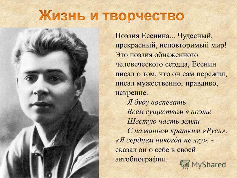 Поэзия Есенина... Чудесный, прекрасный, неповторимый мир! Это поэзия обнаженного человеческого сердца, Есенин писал о том, что он сам пережил, писал мужественно, правдиво, искренне. Я буду воспевать Всем существом в поэте Шестую часть земли С названь