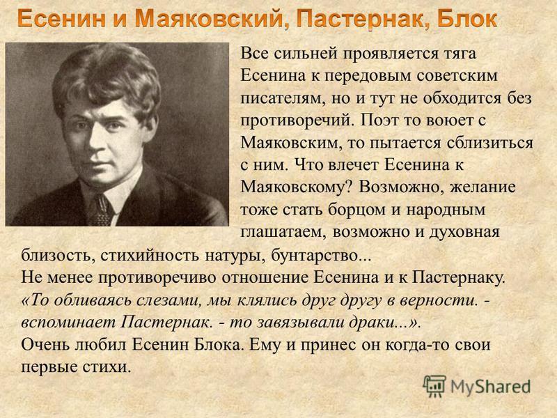 Все сильней проявляется тяга Есенина к передовым советским писателям, но и тут не обходится без противоречий. Поэт то воюет с Маяковским, то пытается сблизиться с ним. Что влечет Есенина к Маяковскому? Возможно, желание тоже стать борцом и народным г