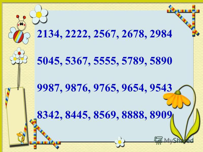 2134, 2222, 2567, 2678, 2984 5045, 5367, 5555, 5789, 5890 9987, 9876, 9765, 9654, 9543 8342, 8445, 8569, 8888, 8909