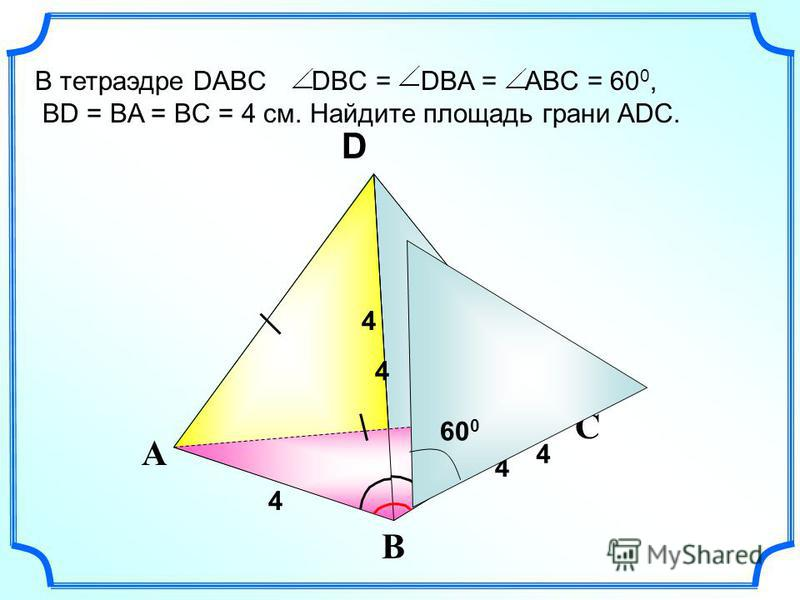 С А В S D В тетраэдре DABC DBC = DBA = ABC = 60 0, BD = BA = BC = 4 см. Найдите площадь грани ADC. 4 4 4 4 4 60 0