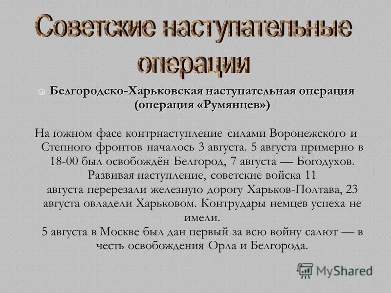 Белгородско-Харьковская наступательная операция (операция «Румянцев») Белгородско-Харьковская наступательная операция (операция «Румянцев») На южном фасе контрнаступление силами Воронежского и Степного фронтов началось 3 августа. 5 августа примерно в