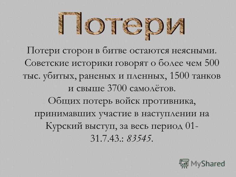Потери сторон в битве остаются неясными. Советские историки говорят о более чем 500 тыс. убитых, раненых и пленных, 1500 танков и свыше 3700 самолётов. Общих потерь войск противника, принимавших участие в наступлении на Курский выступ, за весь период