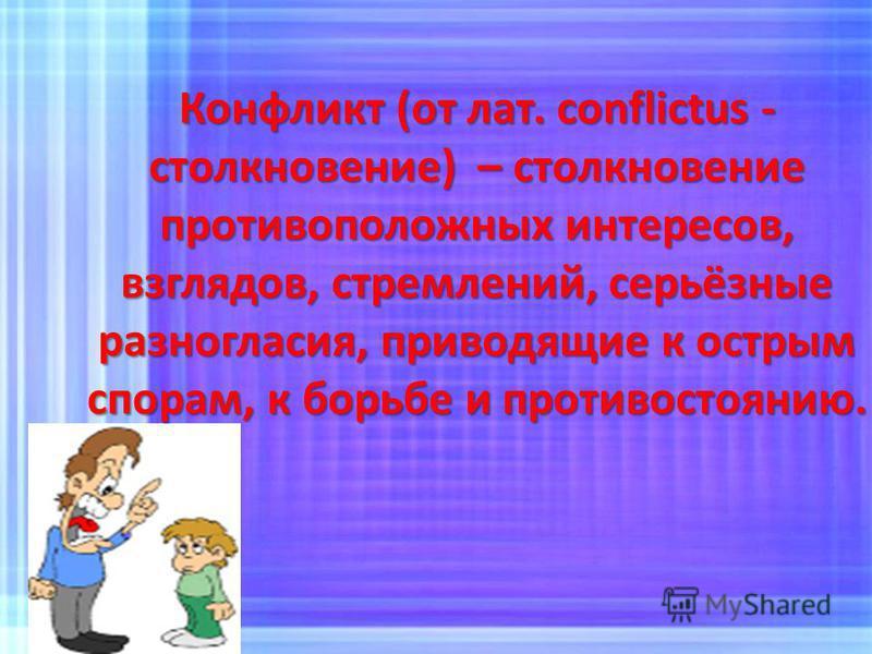 Конфликт (от лат. conflictus - столкновение) – столкновение противоположных интересов, взглядов, стремлений, серьёзные разногласия, приводящие к острым спорам, к борьбе и противостоянию.