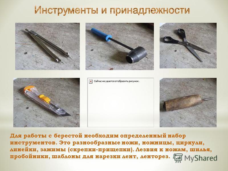 Для работы с берестой необходим определенный набор инструментов. Это разнообразные ножи, ножницы, циркули, линейки, зажимы (скрепки-прищепки). Лезвия к ножам, шилья, пробойники, шаблоны для нарезки лент, ленторез.