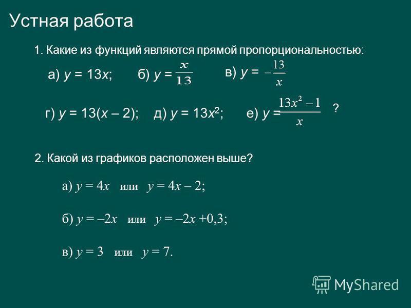 Устная работа 1. Какие из функций являются прямой пропорциональностью: а) у = 13 х; б) у = г) у = 13(х – 2); д) у = 13 х 2 ; е) у = ? в) у = 2. Какой из графиков расположен выше? а) у = 4 х или у = 4 х – 2; б) у = –2 х или у = –2 х +0,3; в) у = 3 или