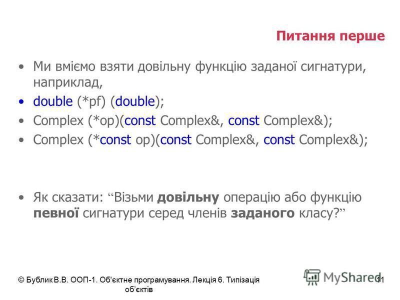 Питання перше Ми вміємо взяти довільну функцію заданої сигнатури, наприклад, double (*pf) (double); Complex (*op)(const Complex&, const Complex&); Complex (*const op)(const Complex&, const Complex&); Як сказати: Візьми довільну операцію або функцію п