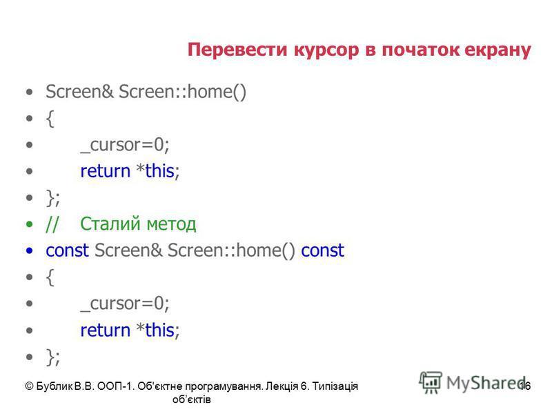 © Бублик В.В. ООП-1. Об'єктне програмування. Лекція 6. Типізація обєктів 16 Перевести курсор в початок екрану Screen& Screen::home() { _cursor=0; return *this; }; //Сталий метод const Screen& Screen::home() const { _cursor=0; return *this; };