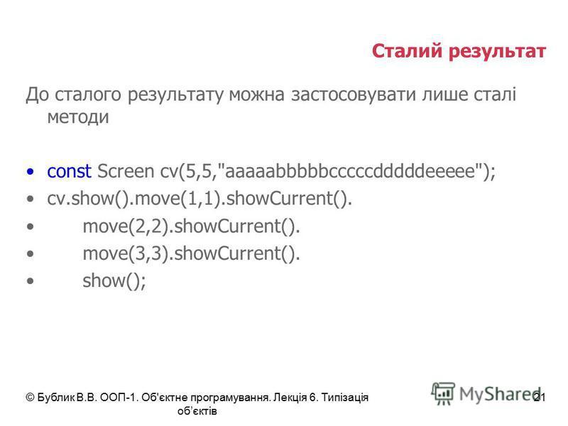 © Бублик В.В. ООП-1. Об'єктне програмування. Лекція 6. Типізація обєктів 21 Сталий результат До сталого результату можна застосовувати лише сталі методи const Screen cv(5,5,