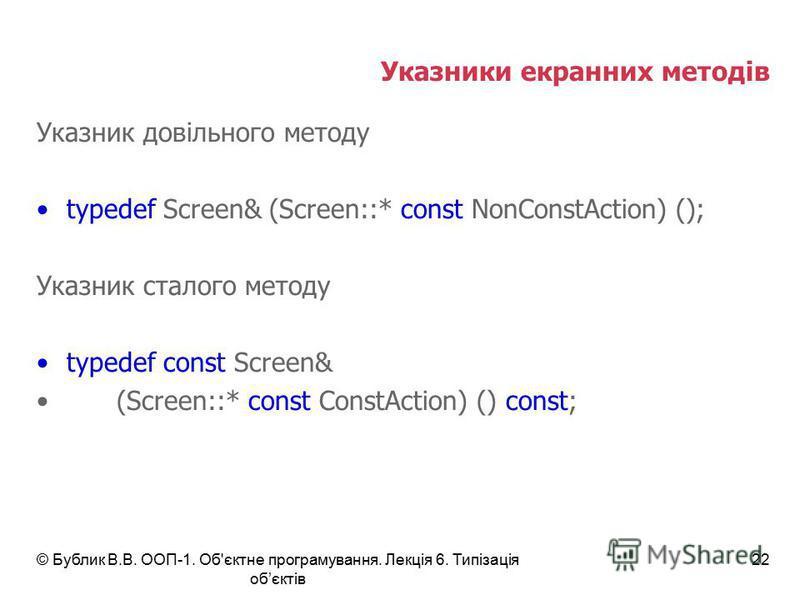 © Бублик В.В. ООП-1. Об'єктне програмування. Лекція 6. Типізація обєктів 22 Указники екранних методів Указник довільного методу typedef Screen& (Screen::* const NonConstAction) (); Указник сталого методу typedef const Screen& (Screen::* const ConstAc