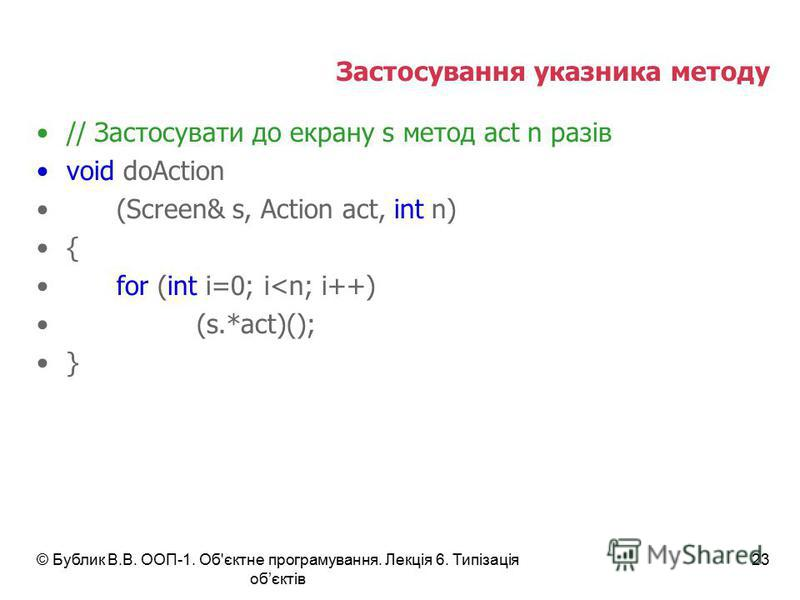 © Бублик В.В. ООП-1. Об'єктне програмування. Лекція 6. Типізація обєктів 23 Застосування указника методу // Застосувати до екрану s метод act n разів void doAction (Screen& s, Action act, int n) { for (int i=0; i<n; i++) (s.*act)(); }