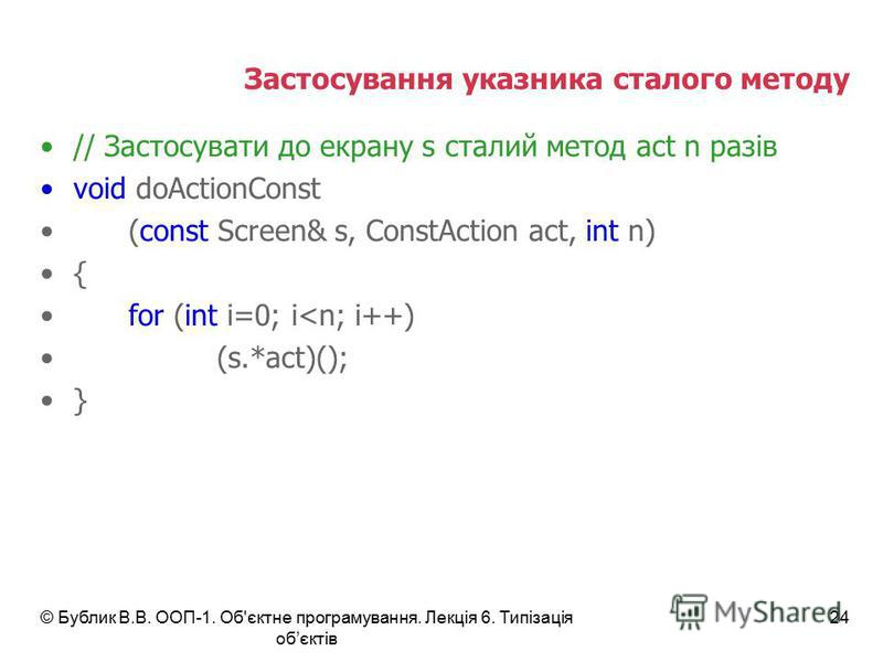 © Бублик В.В. ООП-1. Об'єктне програмування. Лекція 6. Типізація обєктів 24 Застосування указника сталого методу // Застосувати до екрану s сталий метод act n разів void doActionConst (const Screen& s, ConstAction act, int n) { for (int i=0; i<n; i++