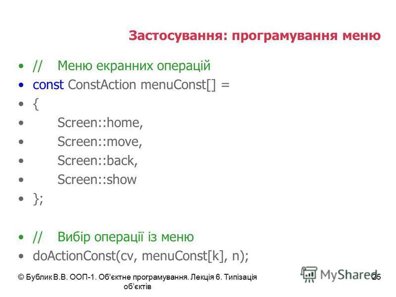 © Бублик В.В. ООП-1. Об'єктне програмування. Лекція 6. Типізація обєктів 25 Застосування: програмування меню //Меню екранних операцій const ConstAction menuConst[] = { Screen::home, Screen::move, Screen::back, Screen::show }; //Вибір операції із меню