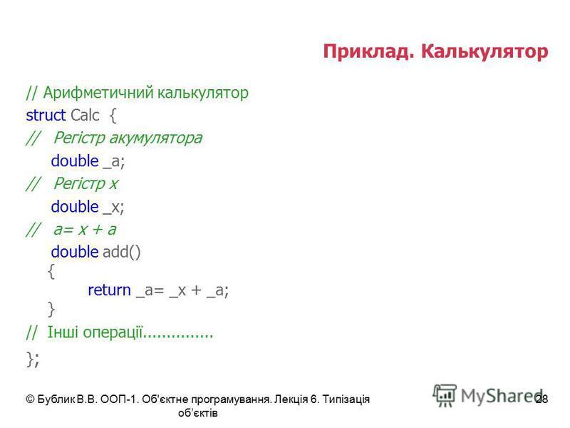 © Бублик В.В. ООП-1. Об'єктне програмування. Лекція 6. Типізація обєктів 28 Приклад. Калькулятор // Арифметичний калькулятор struct Calc { // Регістр акумулятора double _a; // Регістр x double _x; // a= x + a double add() { return _a= _x + _a; } //Ін