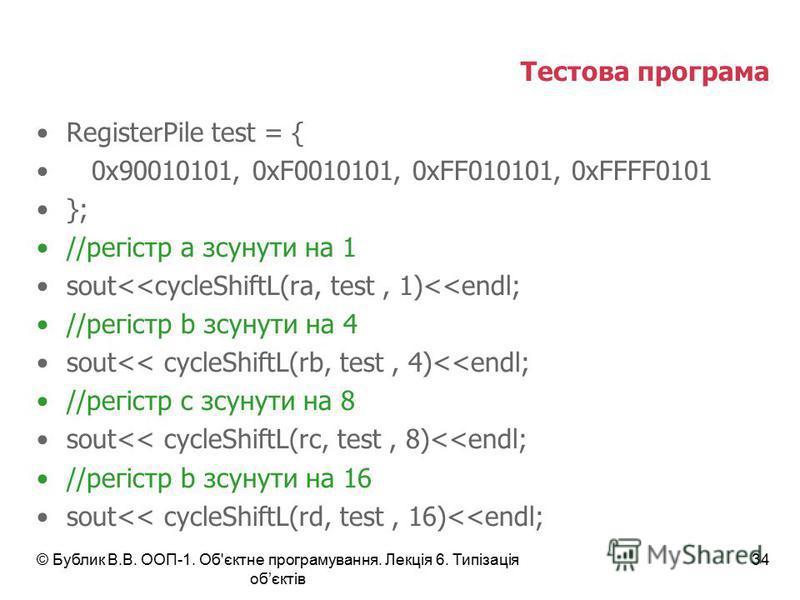 © Бублик В.В. ООП-1. Об'єктне програмування. Лекція 6. Типізація обєктів 34 Тестова програма RegisterPile test = { 0x90010101, 0xF0010101, 0xFF010101, 0xFFFF0101 }; //регістр а зсунути на 1 sout<<cycleShiftL(ra, test, 1)<<endl; //регістр b зсунути на