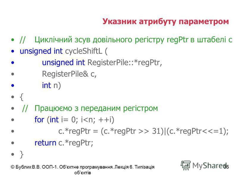 © Бублик В.В. ООП-1. Об'єктне програмування. Лекція 6. Типізація обєктів 35 Указник атрибуту параметром //Циклічний зсув довільного регістру regPtr в штабелі с unsigned int cycleShiftL ( unsigned int RegisterPile::*regPtr, RegisterPile& c, int n) { /