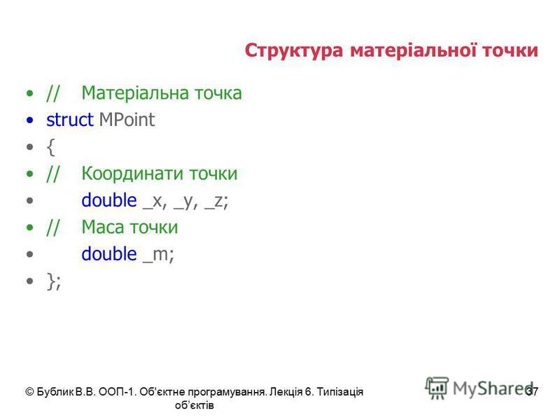 Структура матеріальної точки //Матеріальна точка struct MPoint { //Координати точки double _x, _y, _z; //Маса точки double _m; }; © Бублик В.В. ООП-1. Об'єктне програмування. Лекція 6. Типізація обєктів 37