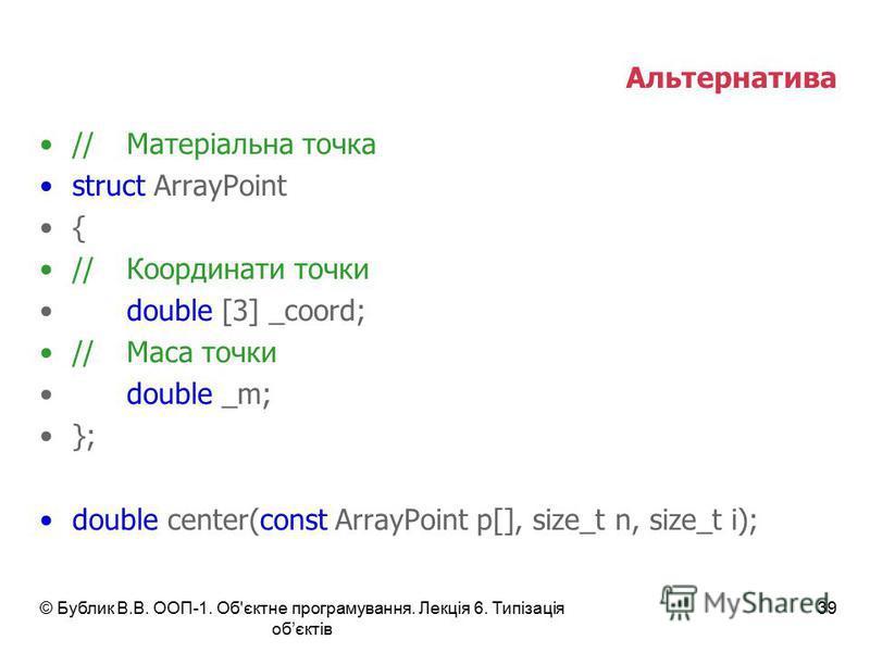 Альтернатива //Матеріальна точка struct ArrayPoint { //Координати точки double [3] _coord; //Маса точки double _m; }; double center(const ArrayPoint p[], size_t n, size_t i); © Бублик В.В. ООП-1. Об'єктне програмування. Лекція 6. Типізація обєктів 39