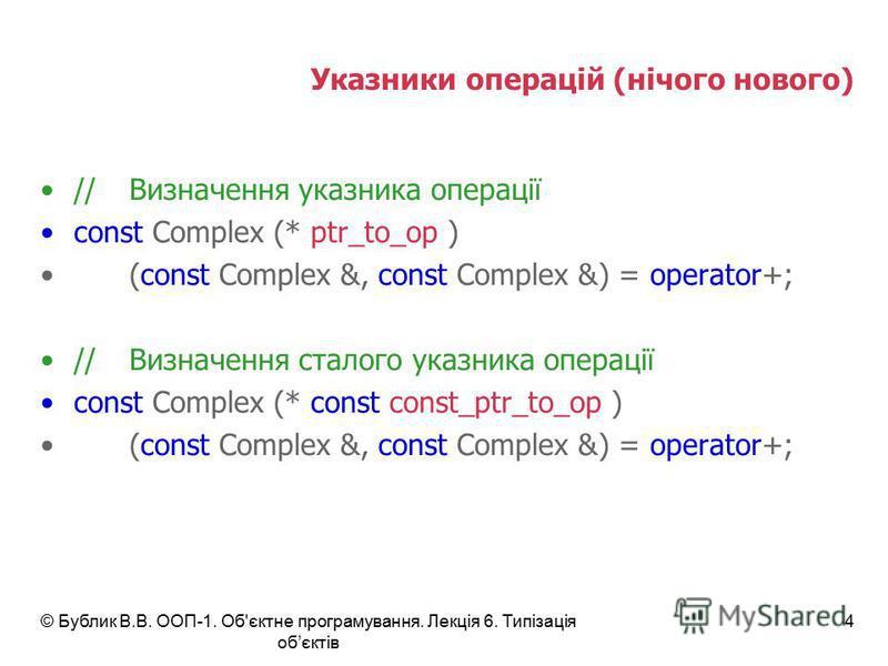 © Бублик В.В. ООП-1. Об'єктне програмування. Лекція 6. Типізація обєктів 4 Указники операцій (нічого нового) //Визначення указника операції const Complex (* ptr_to_op ) (const Complex &, const Complex &) = operator+; //Визначення сталого указника опе