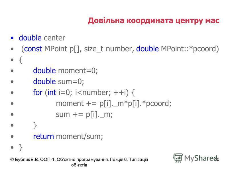Довільна координата центру мас double center (const MPoint p[], size_t number, double MPoint::*pcoord) { double moment=0; double sum=0; for (int i=0; i<number; ++i) { moment += p[i]._m*p[i].*pcoord; sum += p[i]._m; } return moment/sum; } © Бублик В.В