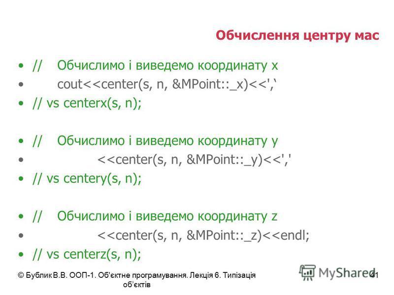Обчислення центру мас //Обчислимо і виведемо координату x cout<<center(s, n, &MPoint::_x)<<', // vs centerx(s, n); //Обчислимо і виведемо координату y <<center(s, n, &MPoint::_y)<<',' // vs centery(s, n); //Обчислимо і виведемо координату z <<center(