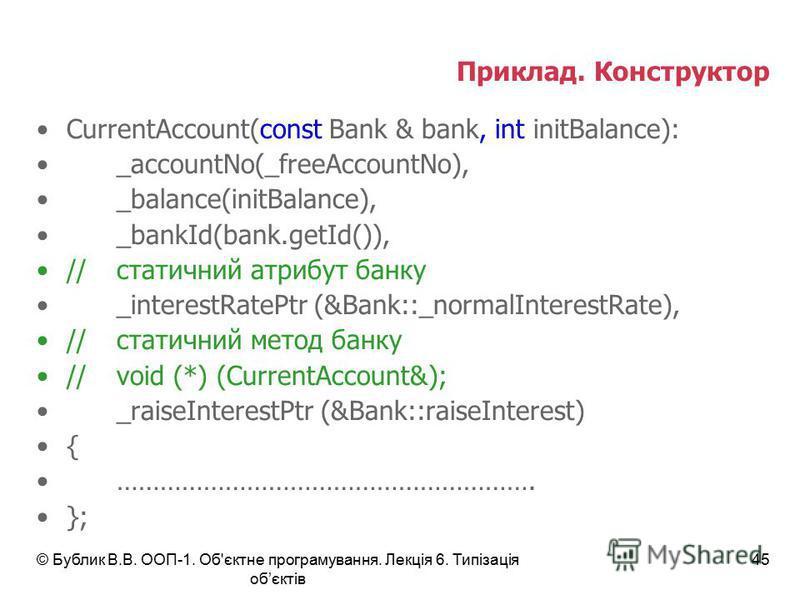 © Бублик В.В. ООП-1. Об'єктне програмування. Лекція 6. Типізація обєктів 45 Приклад. Конструктор CurrentAccount(const Bank & bank, int initBalance): _accountNo(_freeAccountNo), _balance(initBalance), _bankId(bank.getId()), //статичний атрибут банку _