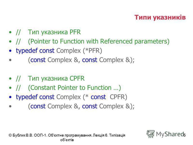 © Бублик В.В. ООП-1. Об'єктне програмування. Лекція 6. Типізація обєктів 5 Типи указників //Тип указника PFR //(Pointer to Function with Referenced parameters) typedef const Complex (*PFR) (const Complex &, const Complex &); //Тип указника CPFR //(Co
