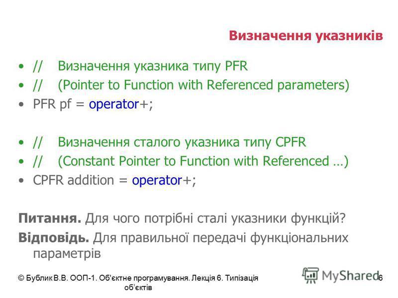 © Бублик В.В. ООП-1. Об'єктне програмування. Лекція 6. Типізація обєктів 6 Визначення указників //Визначення указника типу PFR //(Pointer to Function with Referenced parameters) PFR pf = operator+; //Визначення сталого указника типу СPFR //(Constant