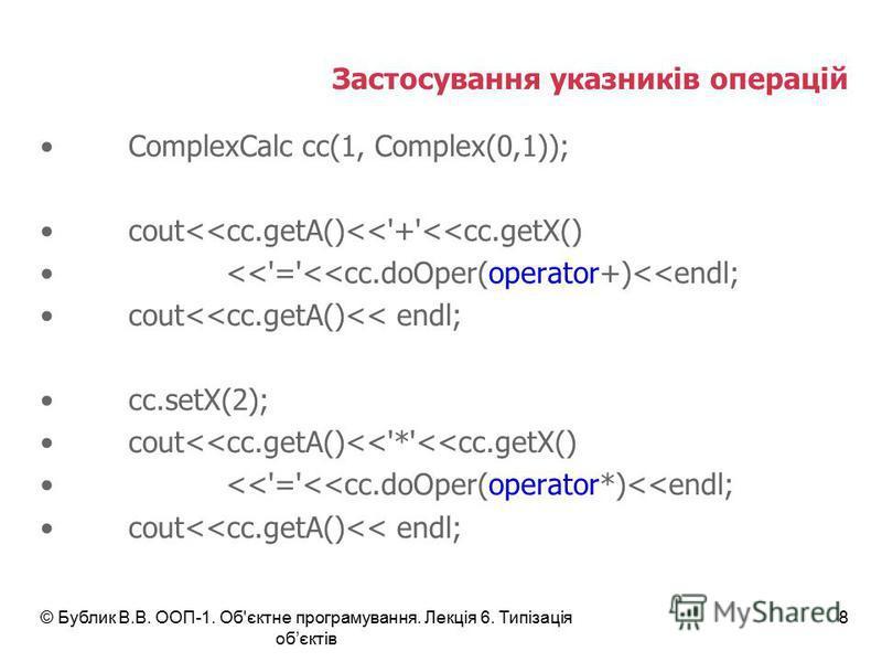 © Бублик В.В. ООП-1. Об'єктне програмування. Лекція 6. Типізація обєктів 8 Застосування указників операцій ComplexCalc cc(1, Complex(0,1)); cout<<cc.getA()<<'+'<<cc.getX() <<'='<<cc.doOper(operator+)<<endl; cout<<cc.getA()<< endl; cc.setX(2); cout<<c