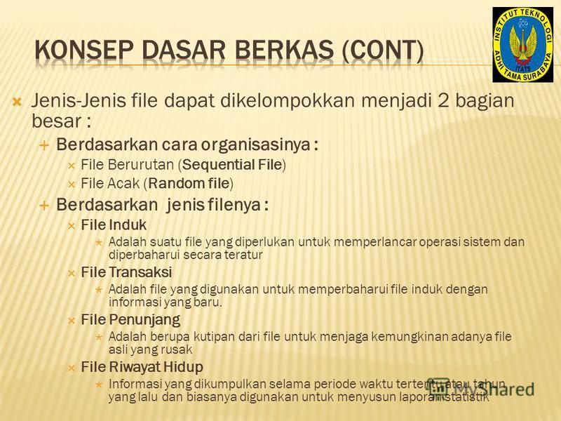 Jenis-Jenis file dapat dikelompokkan menjadi 2 bagian besar : Berdasarkan cara organisasinya : File Berurutan (Sequential File) File Acak (Random file) Berdasarkan jenis filenya : File Induk Adalah suatu file yang diperlukan untuk memperlancar operas