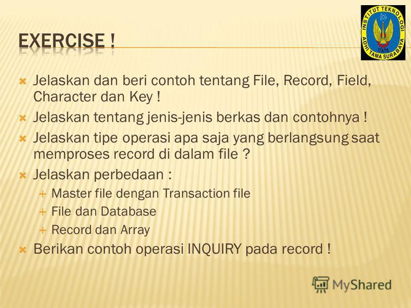Jelaskan dan beri contoh tentang File, Record, Field, Character dan Key ! Jelaskan tentang jenis-jenis berkas dan contohnya ! Jelaskan tipe operasi apa saja yang berlangsung saat memproses record di dalam file ? Jelaskan perbedaan : Master file denga