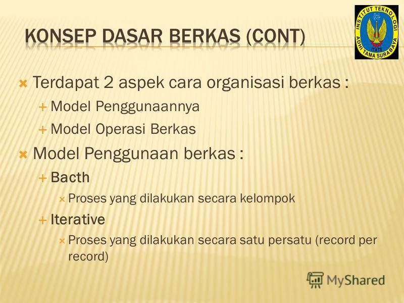 Terdapat 2 aspek cara organisasi berkas : Model Penggunaannya Model Operasi Berkas Model Penggunaan berkas : Bacth Proses yang dilakukan secara kelompok Iterative Proses yang dilakukan secara satu persatu (record per record)