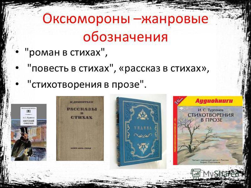 Оксюмороны –жанровые обозначения роман в стихах, повесть в стихах, «рассказ в стихах», стихотворения в прозе.