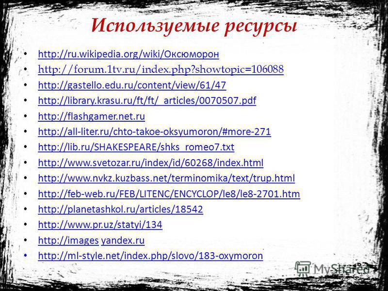 Используемые ресурсы http://ru.wikipedia.org/wiki/Оксюморон http://forum.1tv.ru/index.php?showtopic=106088 http://gastello.edu.ru/content/view/61/47 http://library.krasu.ru/ft/ft/_articles/0070507. pdf http://flashgamer.net.ru http://all-liter.ru/cht