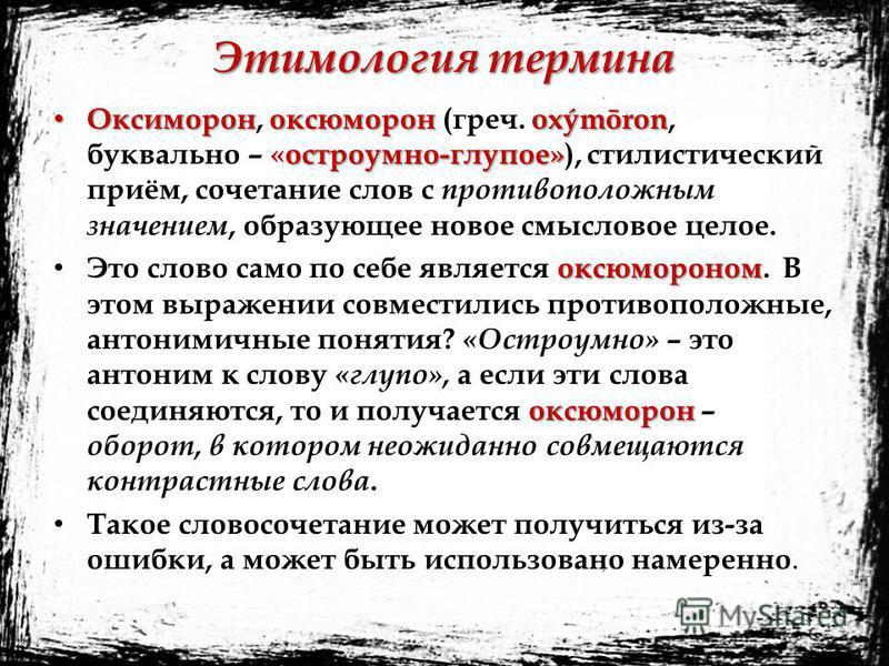 Этимология термина Оксимороноксюморонoxýmōron остроумно-глупое» Оксиморон, оксюморон (греч. oxýmōron, буквально – «остроумно-глупое»), стилистический приём, сочетание слов с противоположным значением, образующее новое смысловое целое. оксюмороном окс