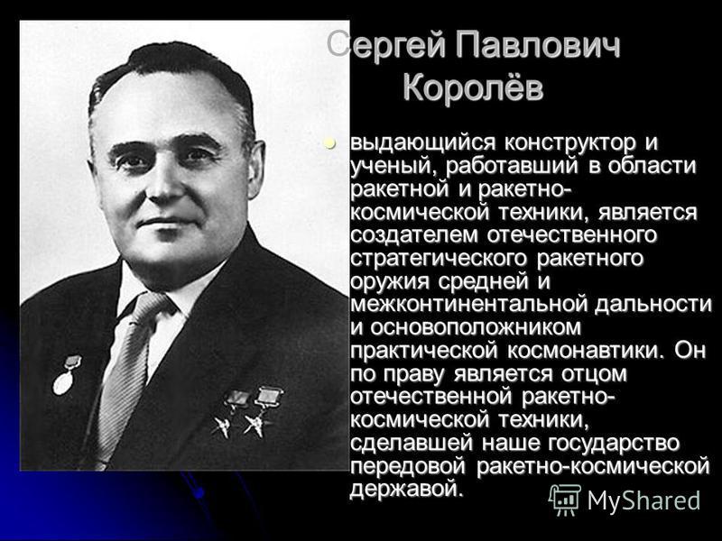 Cергей Павлович Королёв выдающийся конструктор и ученый, работавший в области ракетной и ракетно- космической техники, является создателем отечественного стратегического ракетного оружия средней и межконтинентальной дальности и основоположником практ